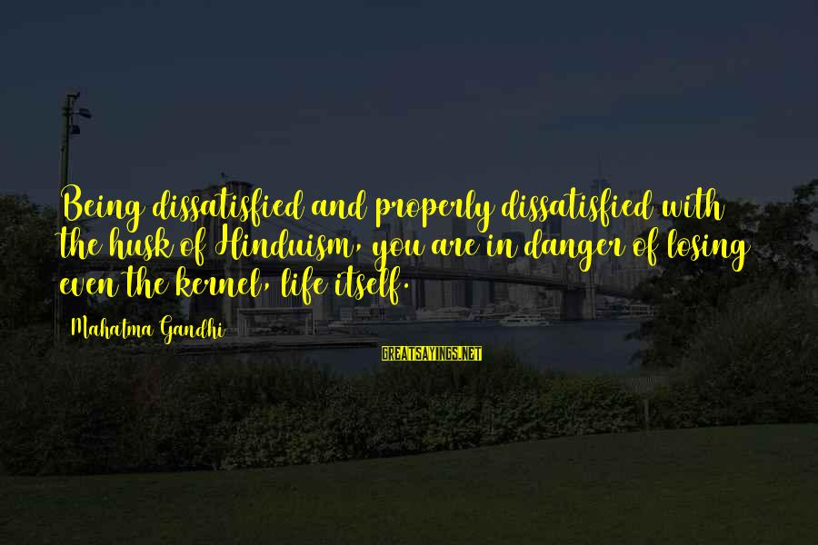 Being Dissatisfied Sayings By Mahatma Gandhi: Being dissatisfied and properly dissatisfied with the husk of Hinduism, you are in danger of