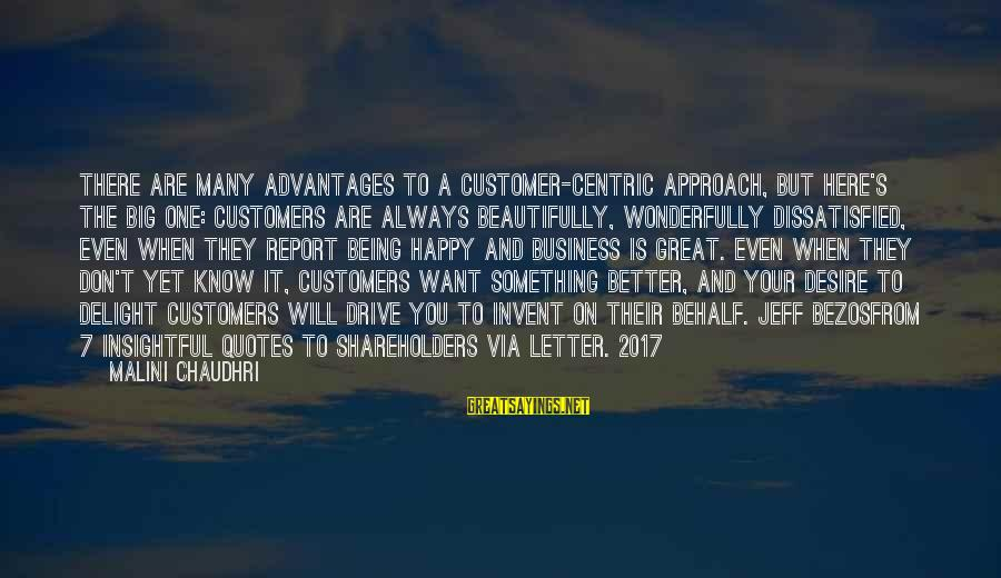 Being Dissatisfied Sayings By Malini Chaudhri: There are many advantages to a customer-centric approach, but here's the big one: customers are