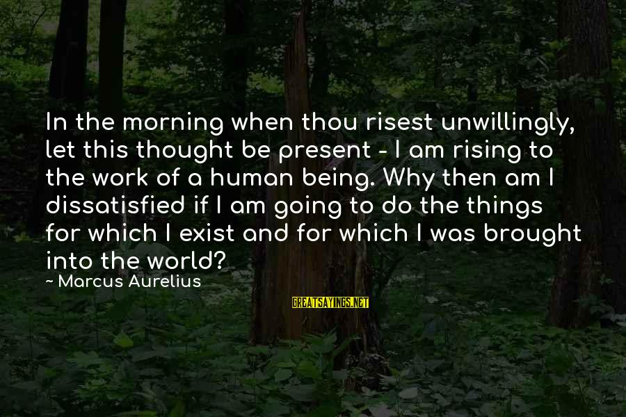 Being Dissatisfied Sayings By Marcus Aurelius: In the morning when thou risest unwillingly, let this thought be present - I am
