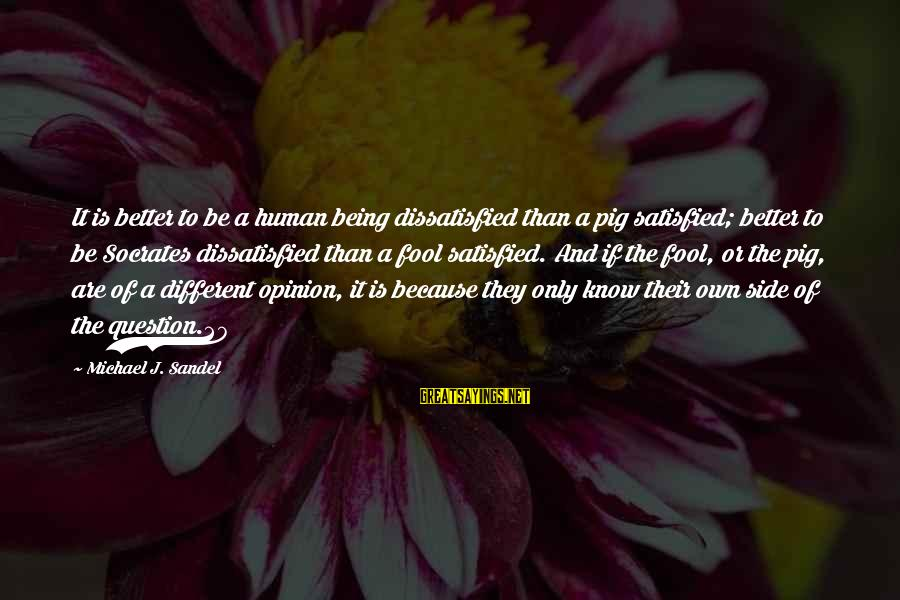 Being Dissatisfied Sayings By Michael J. Sandel: It is better to be a human being dissatisfied than a pig satisfied; better to