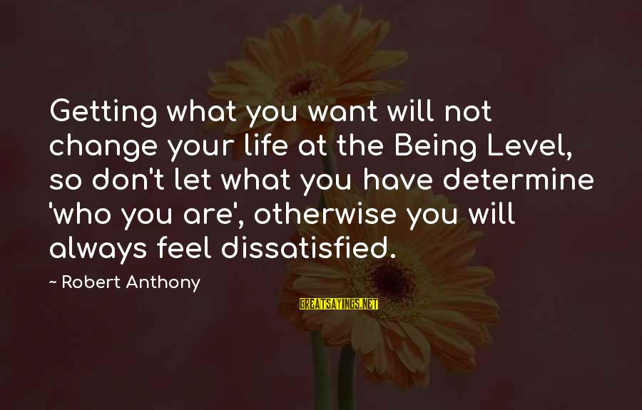 Being Dissatisfied Sayings By Robert Anthony: Getting what you want will not change your life at the Being Level, so don't