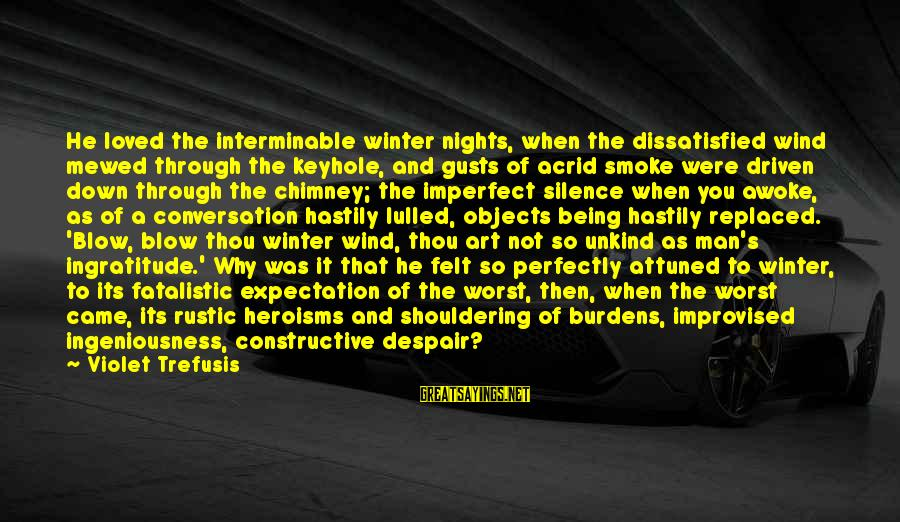 Being Dissatisfied Sayings By Violet Trefusis: He loved the interminable winter nights, when the dissatisfied wind mewed through the keyhole, and