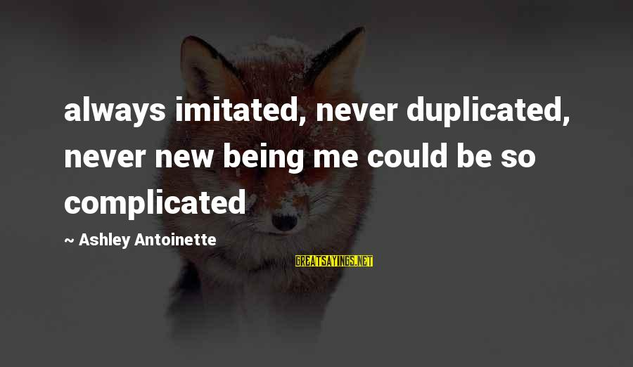 Being Duplicated Sayings By Ashley Antoinette: always imitated, never duplicated, never new being me could be so complicated