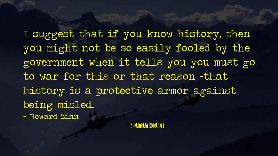 Being Easily Fooled Sayings By Howard Zinn: I suggest that if you know history, then you might not be so easily fooled