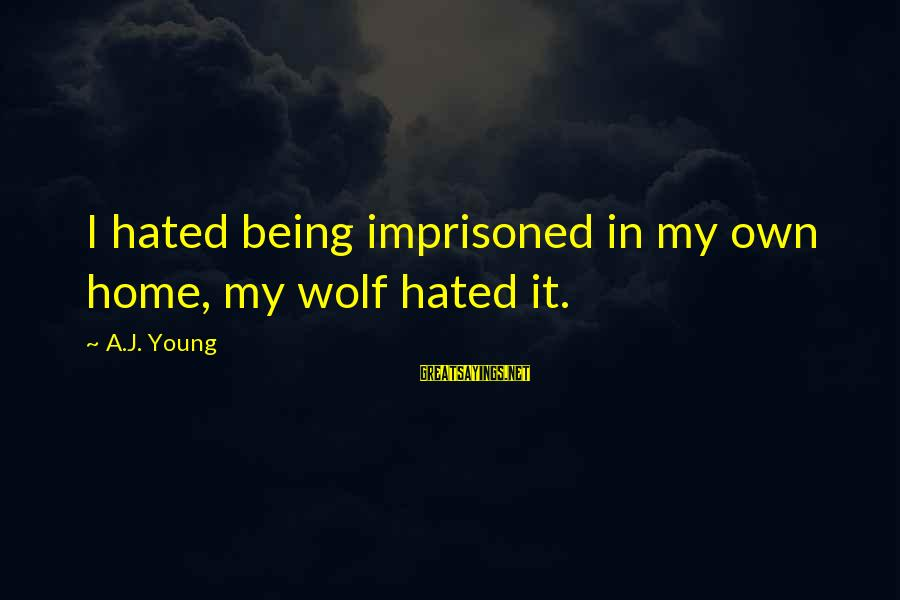 Being Eighteen Sayings By A.J. Young: I hated being imprisoned in my own home, my wolf hated it.