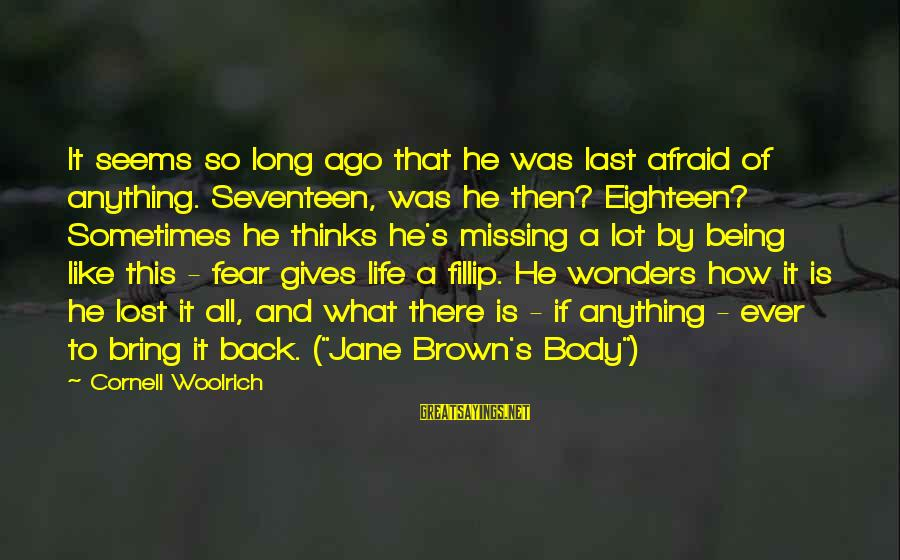 Being Eighteen Sayings By Cornell Woolrich: It seems so long ago that he was last afraid of anything. Seventeen, was he