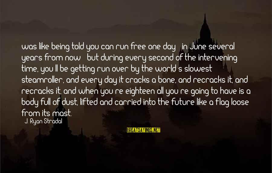Being Eighteen Sayings By J. Ryan Stradal: was like being told you can run free one day - in June several years