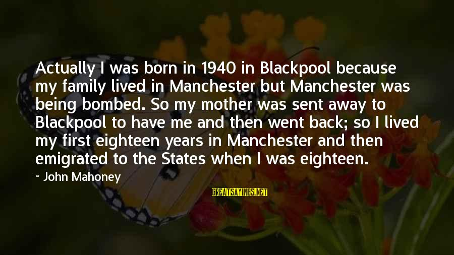 Being Eighteen Sayings By John Mahoney: Actually I was born in 1940 in Blackpool because my family lived in Manchester but