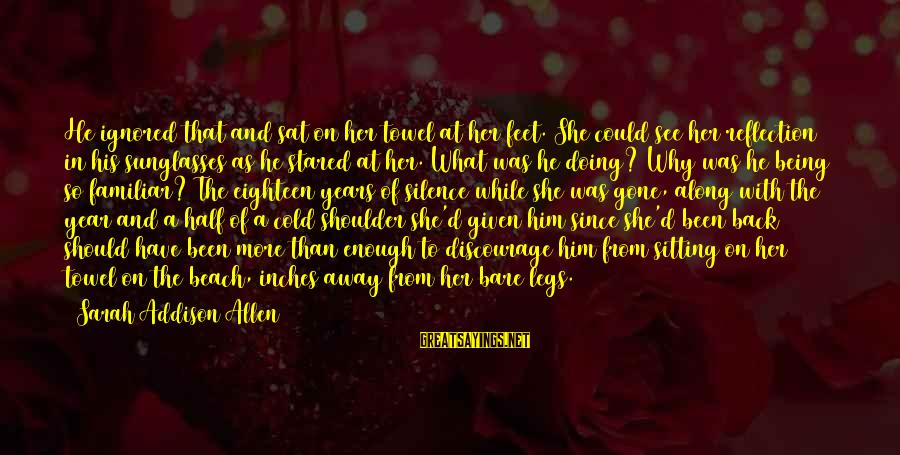 Being Eighteen Sayings By Sarah Addison Allen: He ignored that and sat on her towel at her feet. She could see her