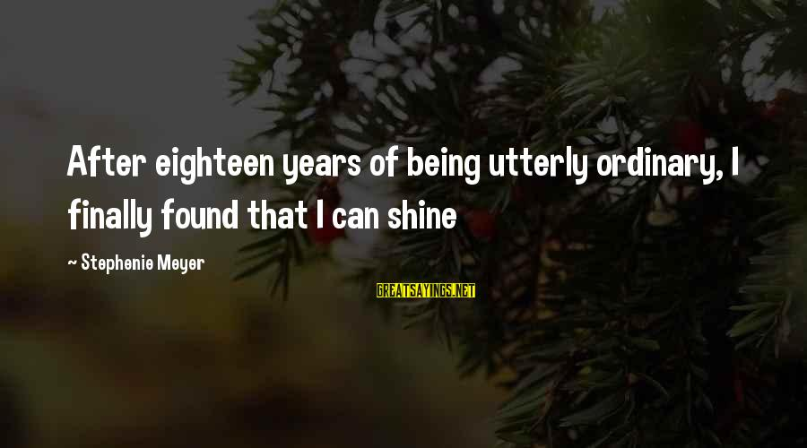 Being Eighteen Sayings By Stephenie Meyer: After eighteen years of being utterly ordinary, I finally found that I can shine