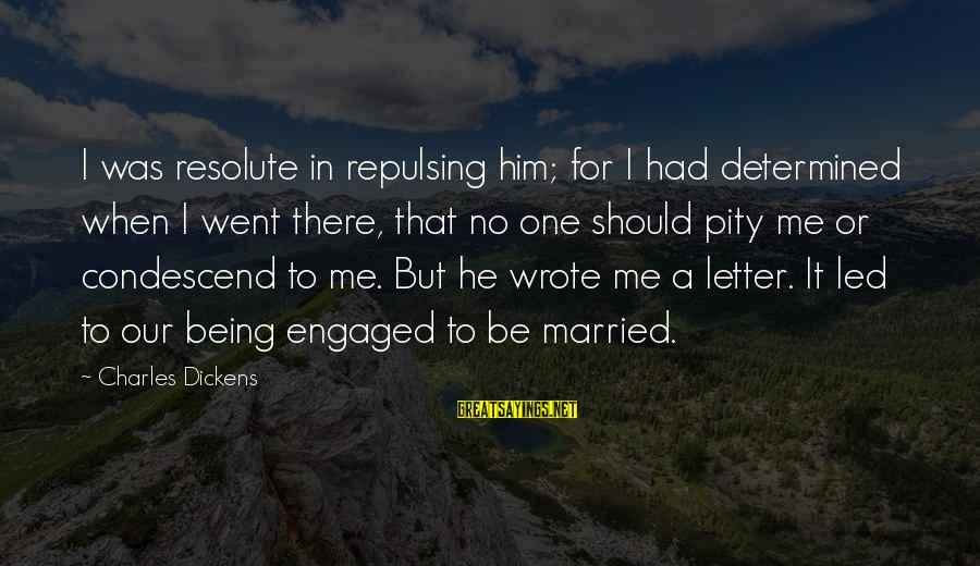 Being Engaged To Be Married Sayings By Charles Dickens: I was resolute in repulsing him; for I had determined when I went there, that