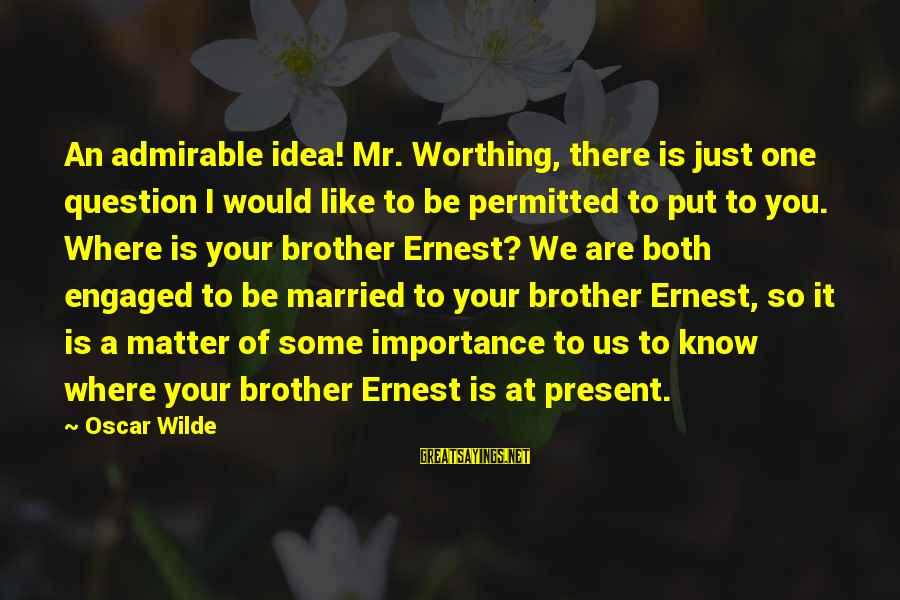 Being Engaged To Be Married Sayings By Oscar Wilde: An admirable idea! Mr. Worthing, there is just one question I would like to be