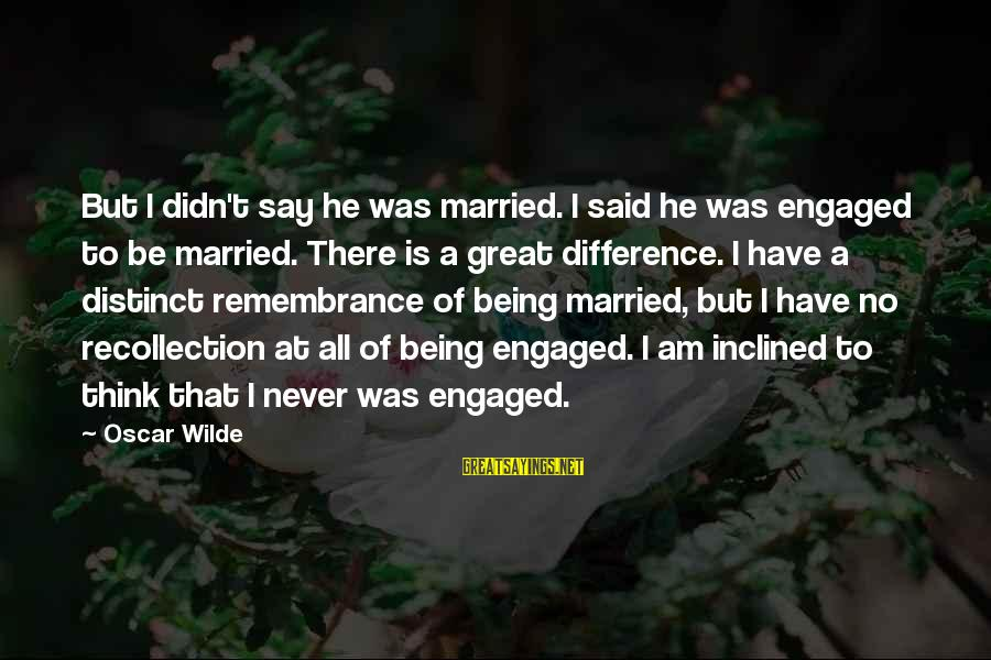 Being Engaged To Be Married Sayings By Oscar Wilde: But I didn't say he was married. I said he was engaged to be married.