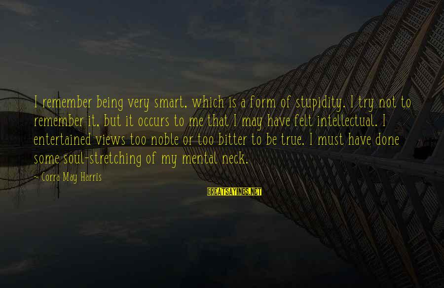 Being Entertained Sayings By Corra May Harris: I remember being very smart, which is a form of stupidity. I try not to