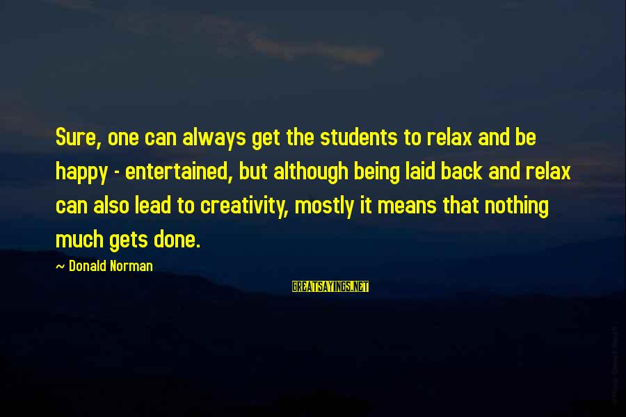 Being Entertained Sayings By Donald Norman: Sure, one can always get the students to relax and be happy - entertained, but