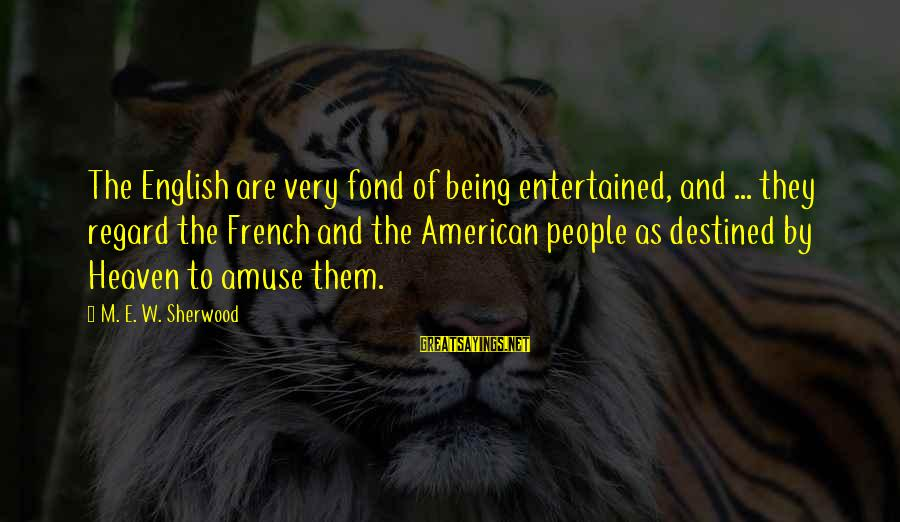 Being Entertained Sayings By M. E. W. Sherwood: The English are very fond of being entertained, and ... they regard the French and