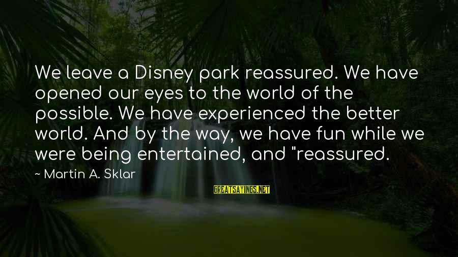 Being Entertained Sayings By Martin A. Sklar: We leave a Disney park reassured. We have opened our eyes to the world of