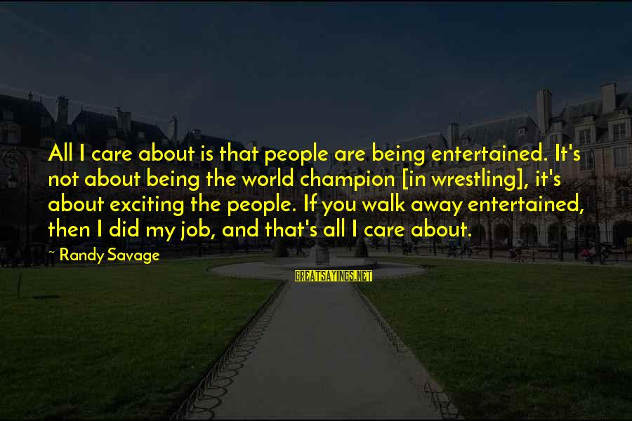 Being Entertained Sayings By Randy Savage: All I care about is that people are being entertained. It's not about being the