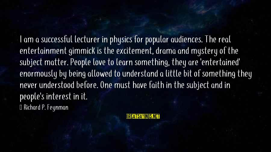Being Entertained Sayings By Richard P. Feynman: I am a successful lecturer in physics for popular audiences. The real entertainment gimmick is