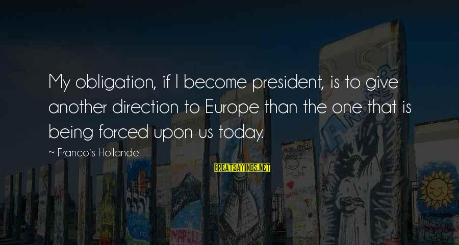 Being Forced To Give Up Sayings By Francois Hollande: My obligation, if I become president, is to give another direction to Europe than the