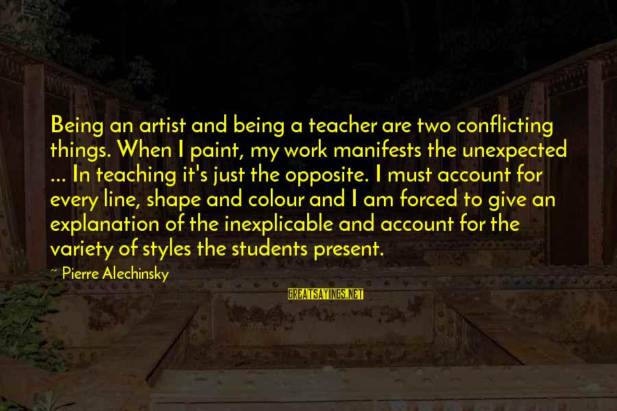 Being Forced To Give Up Sayings By Pierre Alechinsky: Being an artist and being a teacher are two conflicting things. When I paint, my