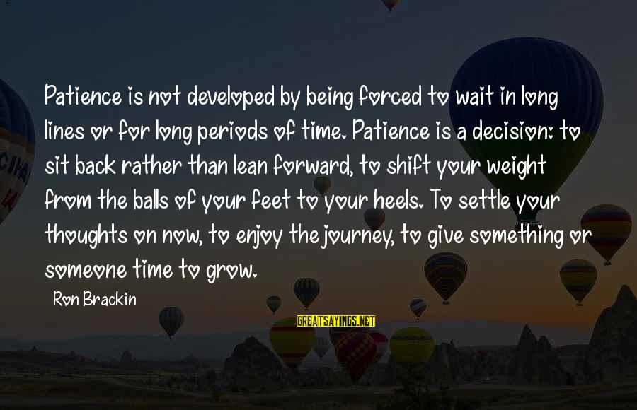 Being Forced To Give Up Sayings By Ron Brackin: Patience is not developed by being forced to wait in long lines or for long