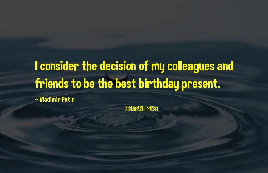 Being Friends With Your Ex Sayings By Vladimir Putin: I consider the decision of my colleagues and friends to be the best birthday present.