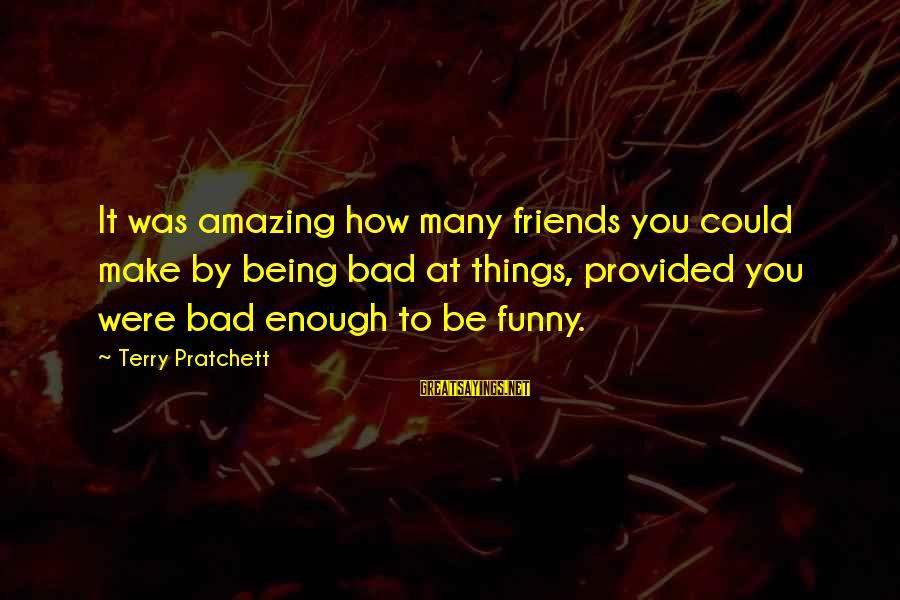 Being Funny With Friends Sayings By Terry Pratchett: It was amazing how many friends you could make by being bad at things, provided