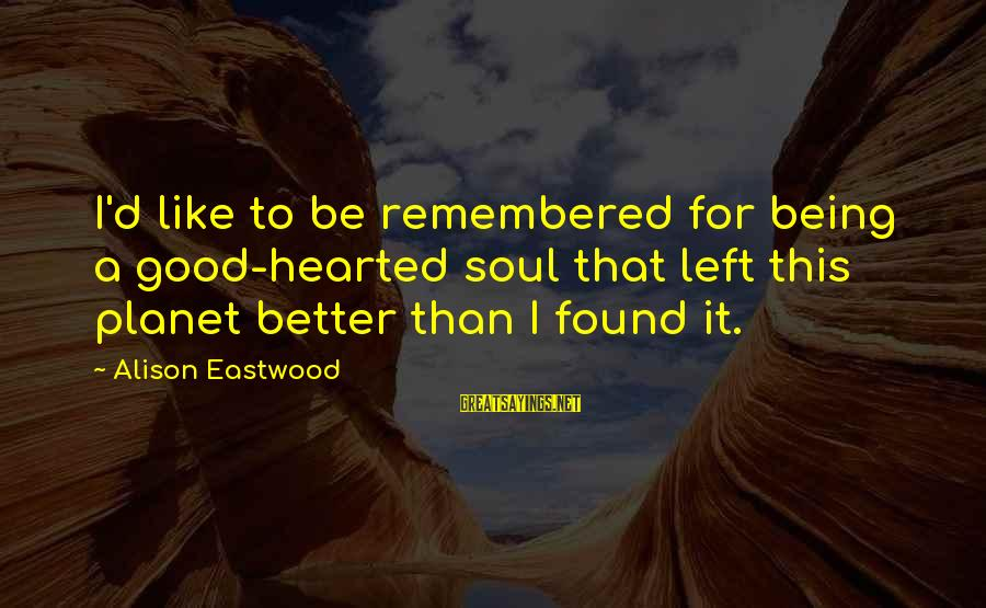 Being Good Hearted Sayings By Alison Eastwood: I'd like to be remembered for being a good-hearted soul that left this planet better