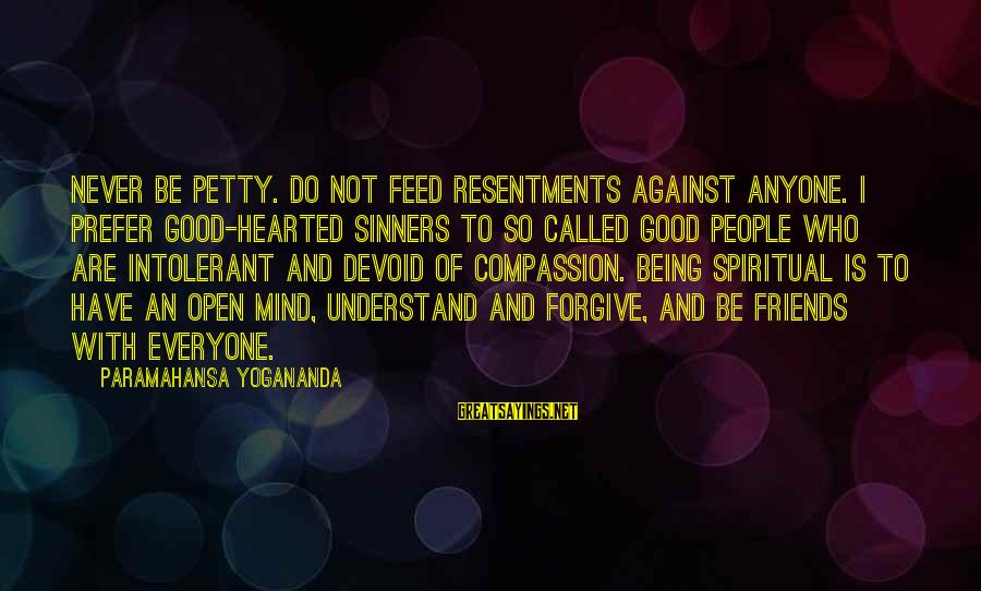 Being Good Hearted Sayings By Paramahansa Yogananda: Never be petty. Do not feed resentments against anyone. I prefer good-hearted sinners to so