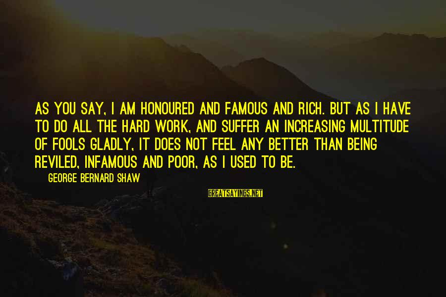 Being Honoured Sayings By George Bernard Shaw: As you say, I am honoured and famous and rich. But as I have to