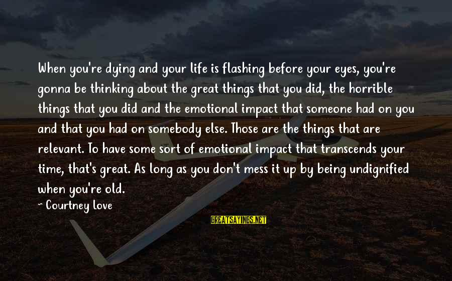 Being In Love For A Long Time Sayings By Courtney Love: When you're dying and your life is flashing before your eyes, you're gonna be thinking
