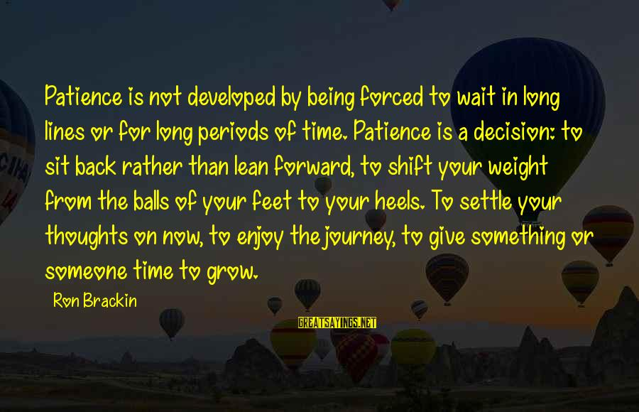 Being In Love For A Long Time Sayings By Ron Brackin: Patience is not developed by being forced to wait in long lines or for long