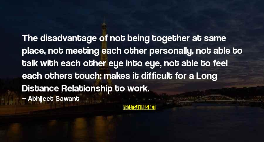 Being In Love Long Distance Sayings By Abhijeet Sawant: The disadvantage of not being together at same place, not meeting each other personally, not