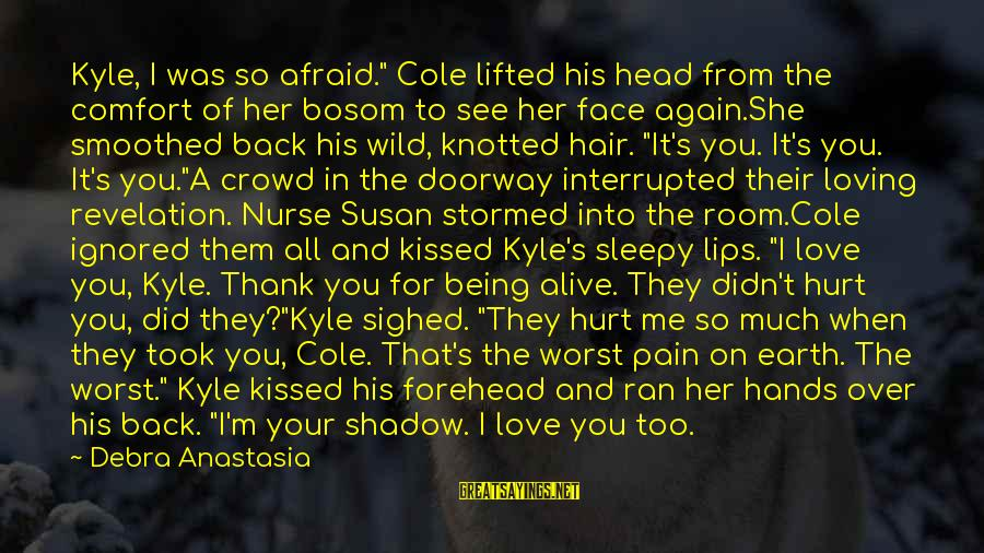 """Being In Pain From Love Sayings By Debra Anastasia: Kyle, I was so afraid."""" Cole lifted his head from the comfort of her bosom"""