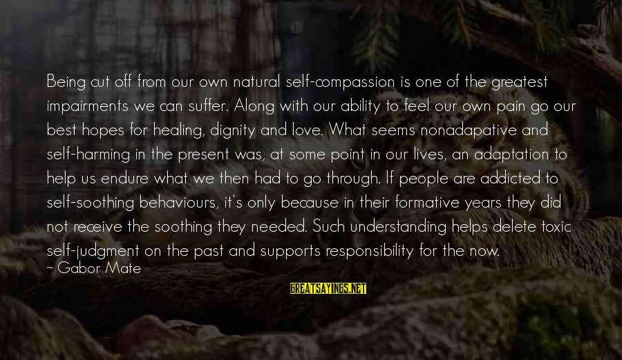 Being In Pain From Love Sayings By Gabor Mate: Being cut off from our own natural self-compassion is one of the greatest impairments we