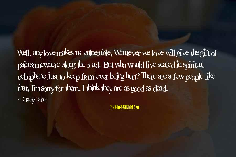 Being In Pain From Love Sayings By Gladys Taber: Well, any love makes us vulnerable. Whatever we love will give the gift of pain