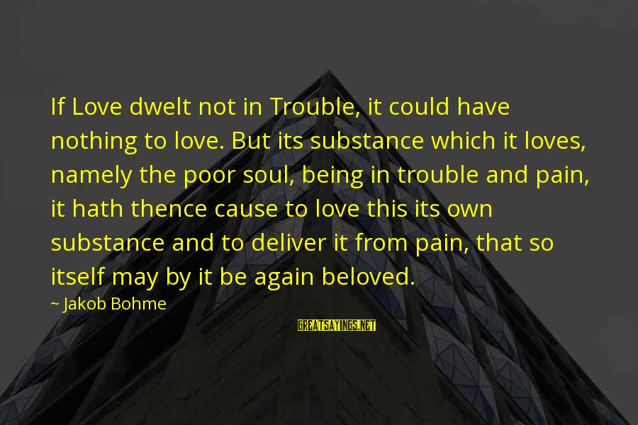 Being In Pain From Love Sayings By Jakob Bohme: If Love dwelt not in Trouble, it could have nothing to love. But its substance