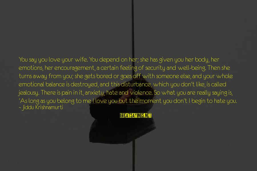 Being In Pain From Love Sayings By Jiddu Krishnamurti: You say you love your wife. You depend on her; she has given you her