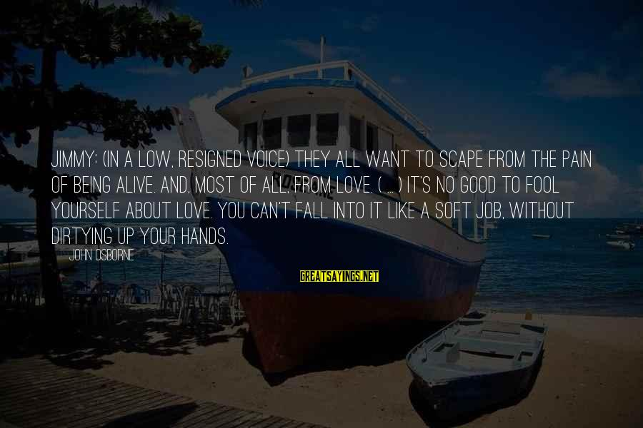 Being In Pain From Love Sayings By John Osborne: Jimmy: (in a low, resigned voice) They all want to scape from the pain of