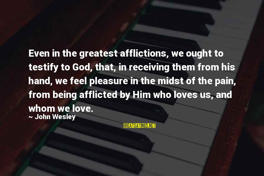 Being In Pain From Love Sayings By John Wesley: Even in the greatest afflictions, we ought to testify to God, that, in receiving them