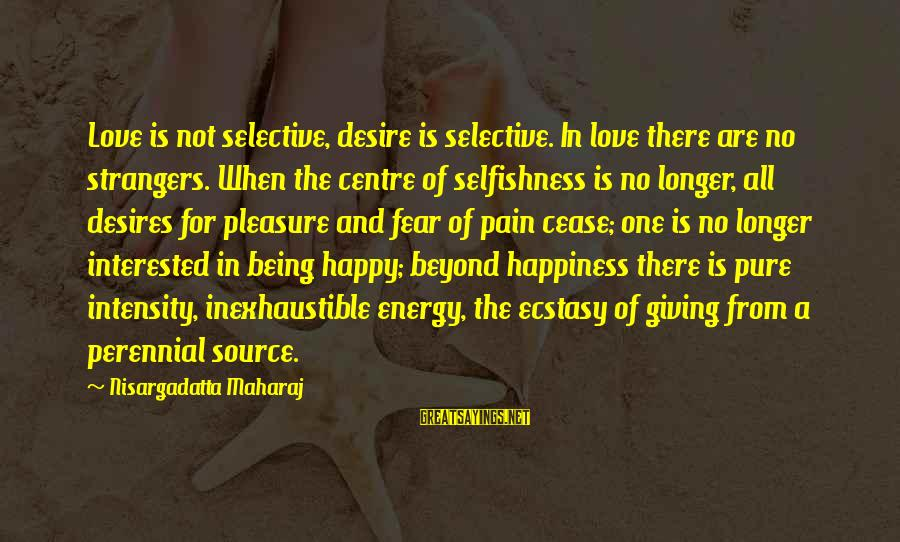 Being In Pain From Love Sayings By Nisargadatta Maharaj: Love is not selective, desire is selective. In love there are no strangers. When the
