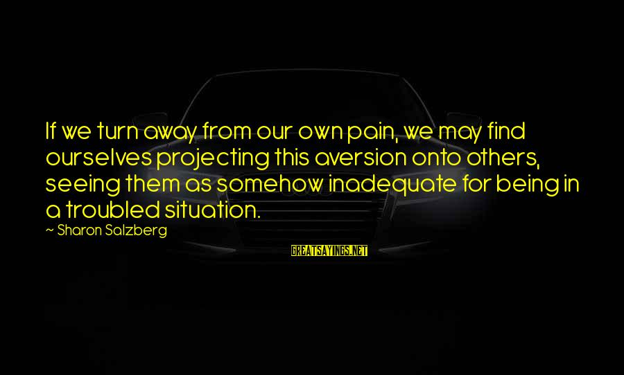 Being In Pain From Love Sayings By Sharon Salzberg: If we turn away from our own pain, we may find ourselves projecting this aversion