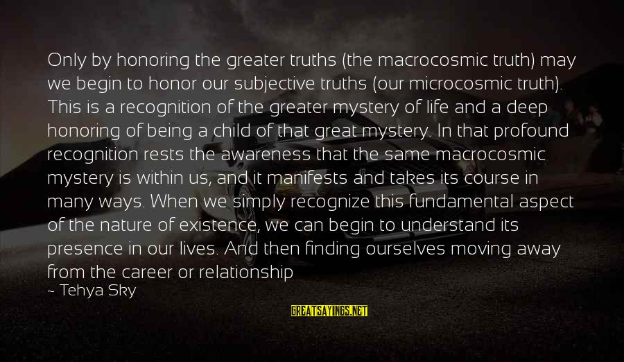 Being In Pain From Love Sayings By Tehya Sky: Only by honoring the greater truths (the macrocosmic truth) may we begin to honor our