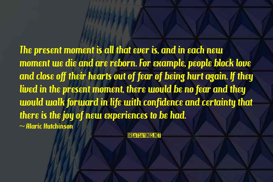 Being In The Present Sayings By Alaric Hutchinson: The present moment is all that ever is, and in each new moment we die