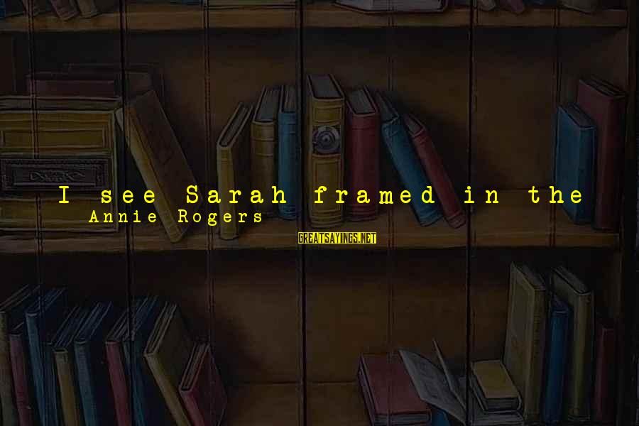 Being In The Present Sayings By Annie Rogers: I see Sarah framed in the light of her doorway and it is like looking