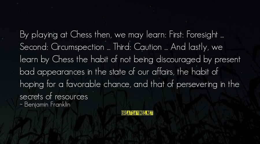 Being In The Present Sayings By Benjamin Franklin: By playing at Chess then, we may learn: First: Foresight ... Second: Circumspection ... Third: