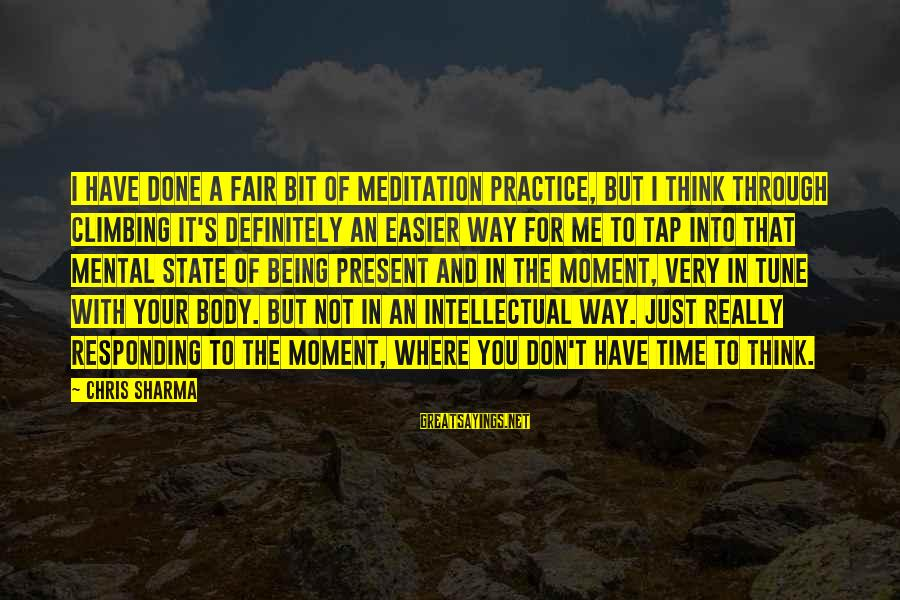 Being In The Present Sayings By Chris Sharma: I have done a fair bit of meditation practice, but I think through climbing it's