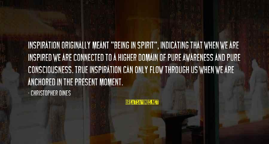 """Being In The Present Sayings By Christopher Dines: Inspiration originally meant """"being in spirit"""", indicating that when we are inspired we are connected"""