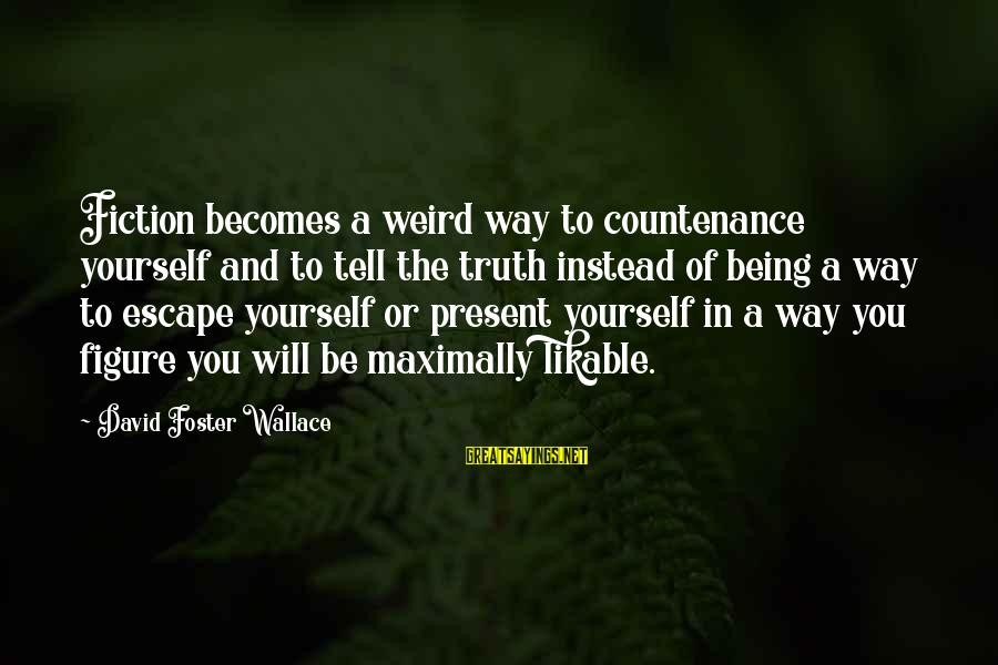 Being In The Present Sayings By David Foster Wallace: Fiction becomes a weird way to countenance yourself and to tell the truth instead of